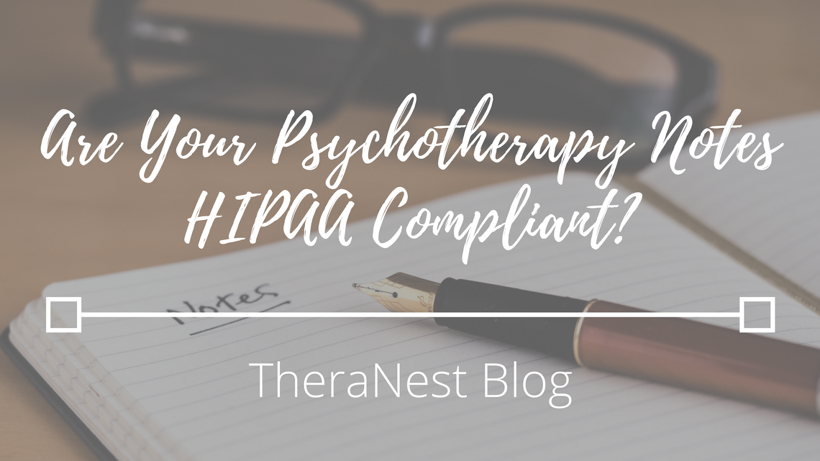 Are Your Psychotherapy Notes HIPAA Compliant? - TheraNest Blog