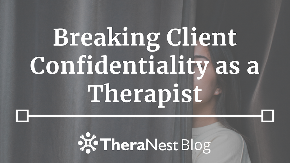 When You Have to Break Confidentiality as a Therapist - TheraNest Blog